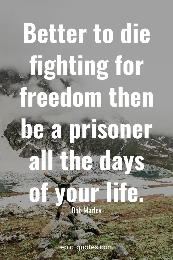 """""""Better to die fighting for freedom then be a prisoner all the days of your life."""" -Bob Marley"""