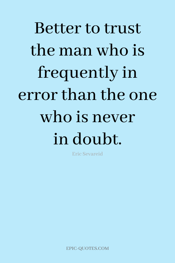 Better to trust the man who is frequently in error than the one who is never in doubt. -Eric Sevareid