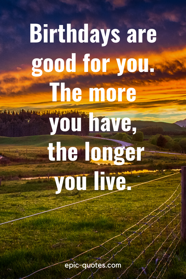"""""""Birthdays are good for you. The more you have, the longer you live."""""""
