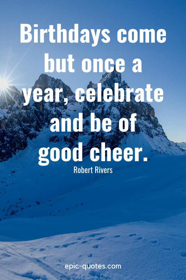 """""""Birthdays come but once a year, celebrate and be of good cheer.""""-Robert Rivers"""