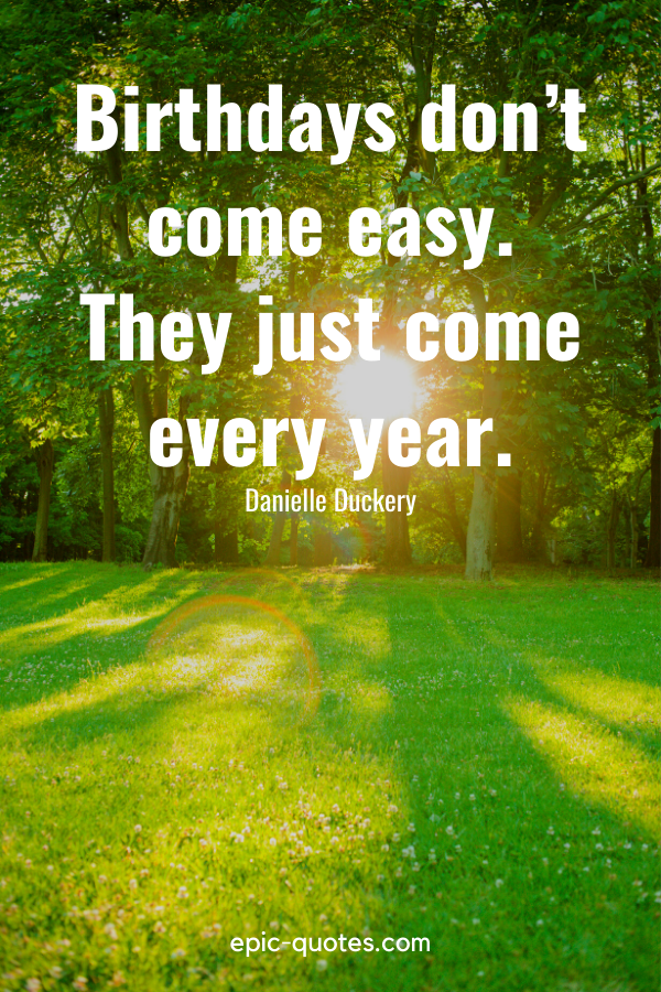 """""""Birthdays don't come easy. They just come every year.""""-Danielle Duckery"""