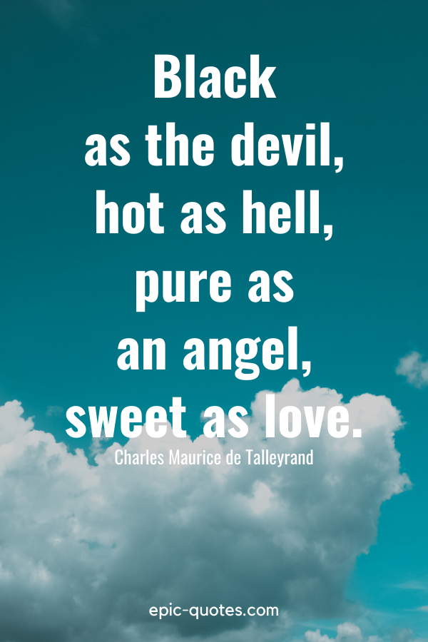 """""""Black as the devil, hot as hell, pure as an angel, sweet as love."""" -Charles Maurice de Talleyrand"""