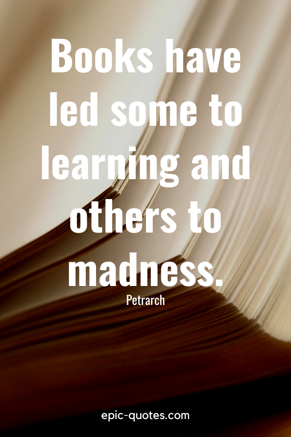 """""""Books have led some to learning and others to madness."""" -Petrarch"""
