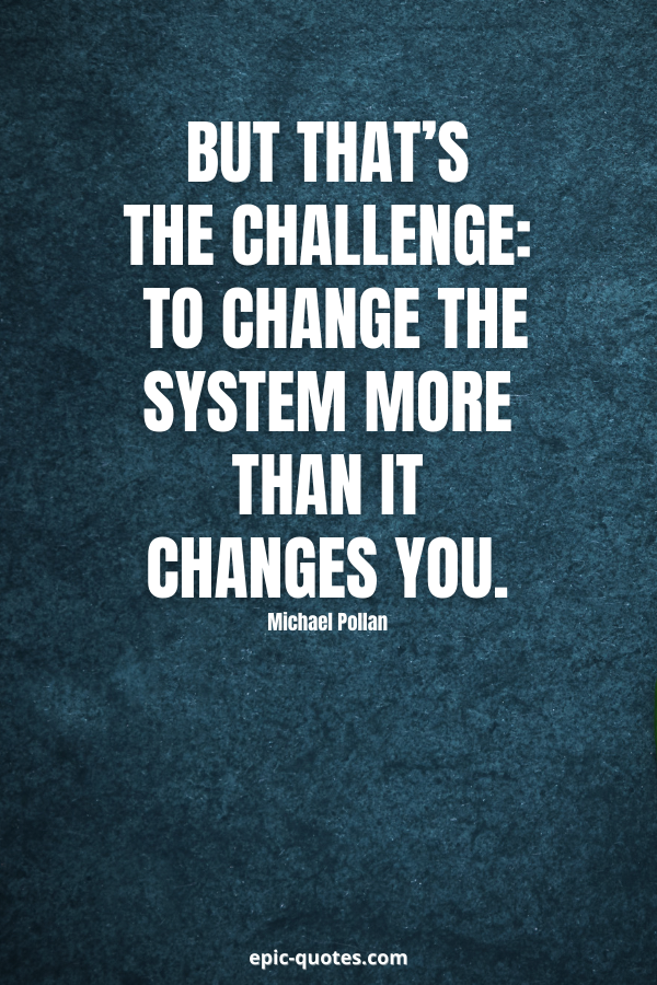 But that's the challenge — to change the system more than it changes you. -Michael Pollan