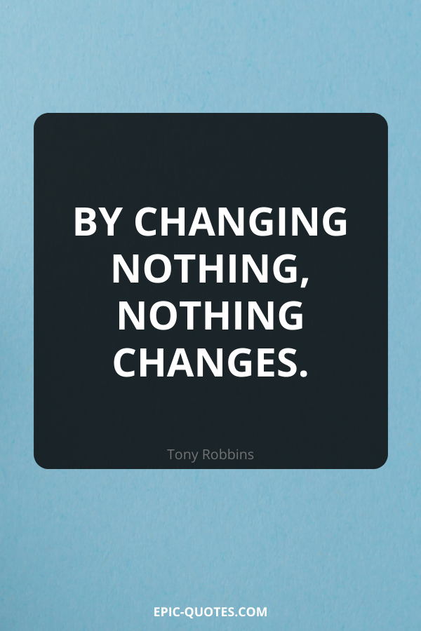 By changing nothing, nothing changes. -Tony Robbins