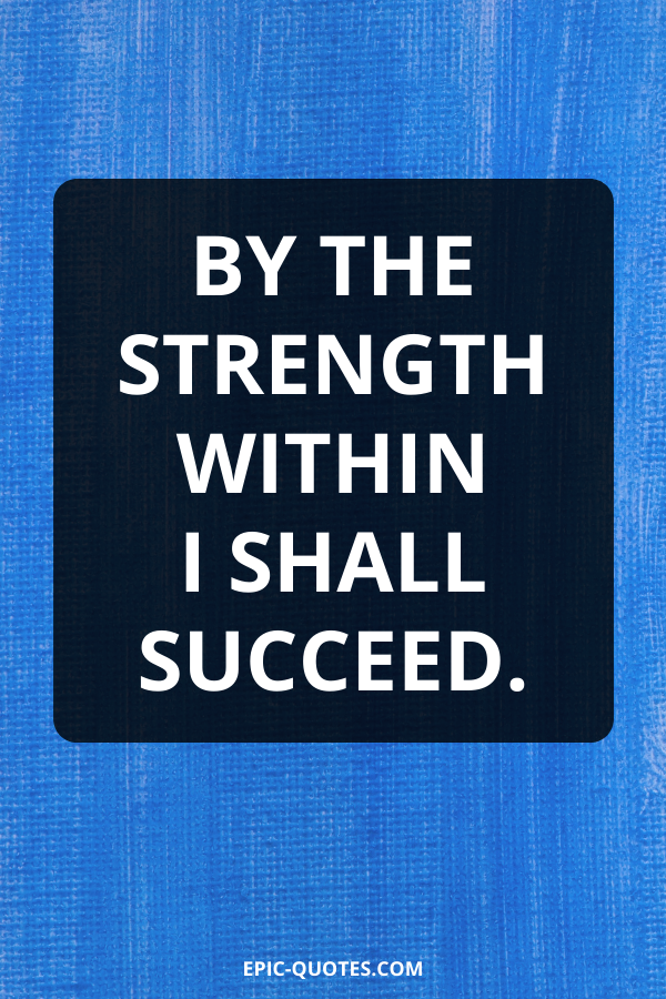 By the strength within I shall succeed.
