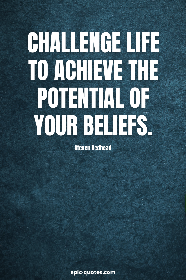 Challenge life to achieve the potential of your beliefs. -Steven Redhead