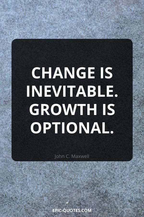 Change is inevitable. Growth is optional. -John C. Maxwell