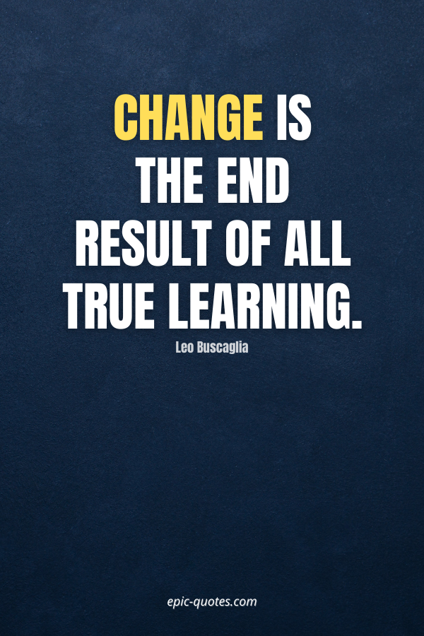 Change is the end result of all true learning. -Leo Buscaglia