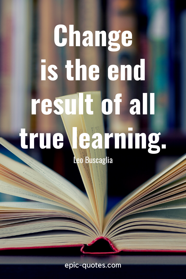 """""""Change is the end result of all true learning."""" -Leo Buscaglia"""