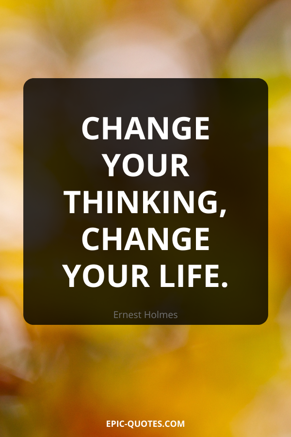 Change your thinking, change your life. -Ernest Holmes