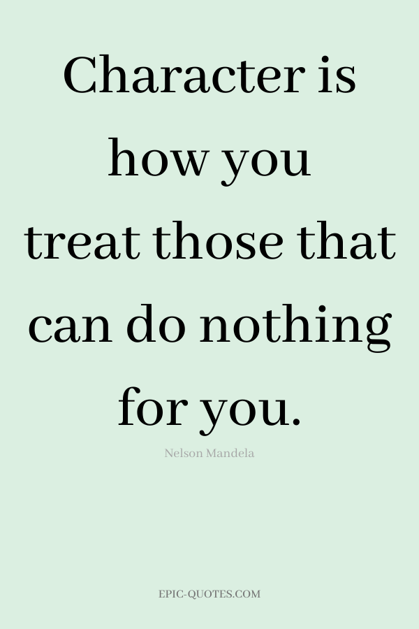 Character is how you treat those that can do nothing for you. -Nelson Mandela