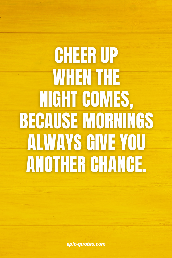 Cheer up when the night comes, because mornings always give you another chance.