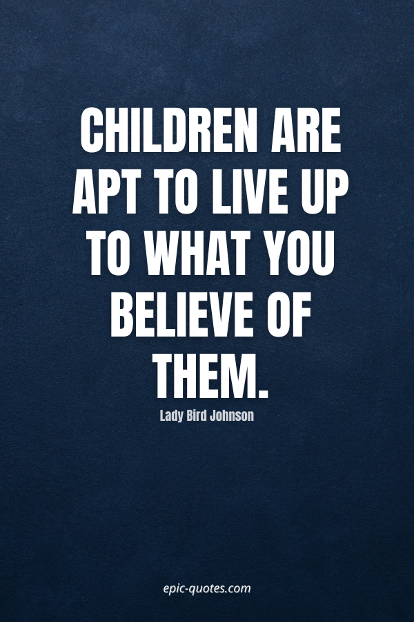 Children are apt to live up to what you believe of them. -Lady Bird Johnson
