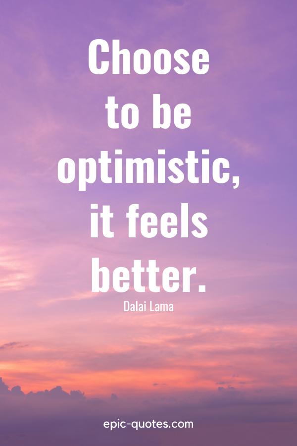 """""""Choose to be optimistic, it feels better"""". -Dalai Lama"""