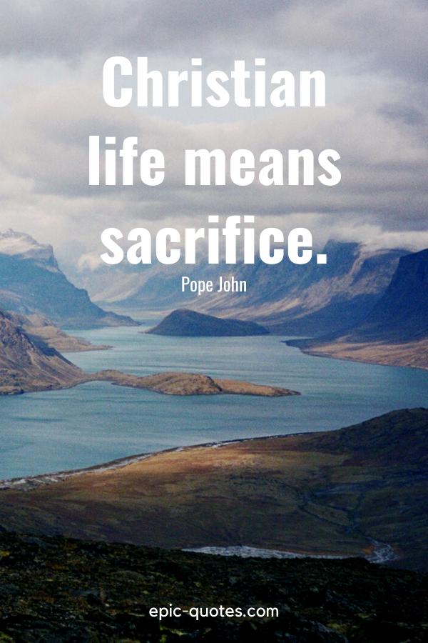 """Christian life means sacrifice.""-Pope John"