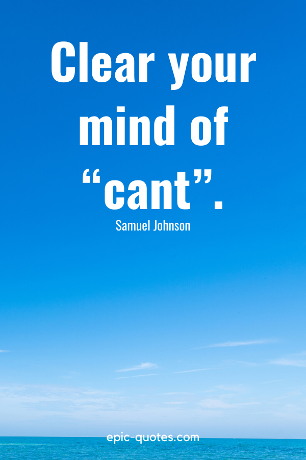 """""""Clear your mind of """"cant""""."""" -Samuel Johnson"""