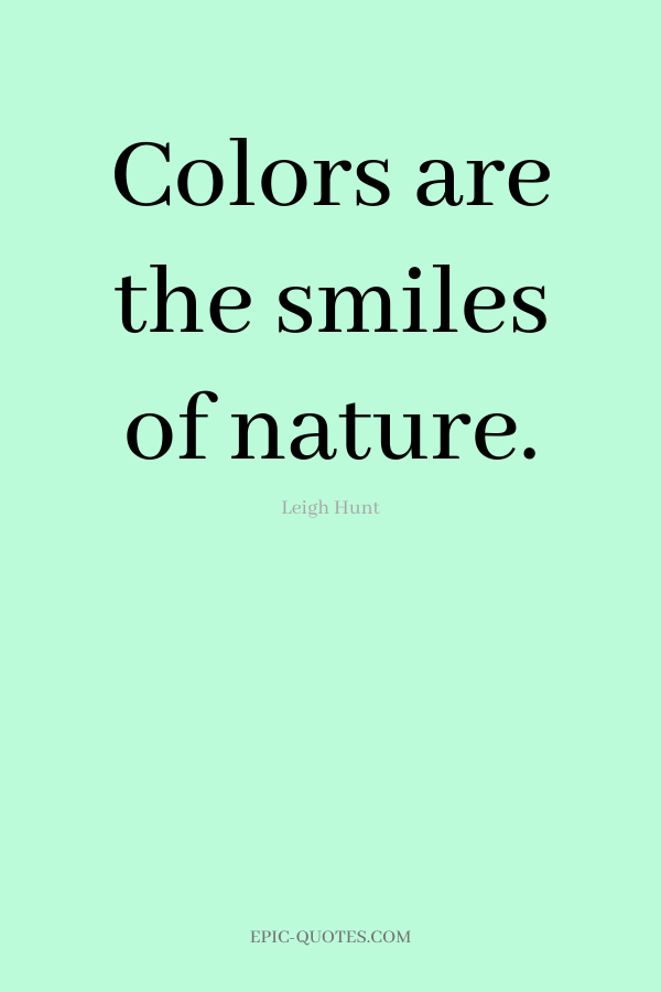 Colors are the smiles of nature. -Leigh Hunt