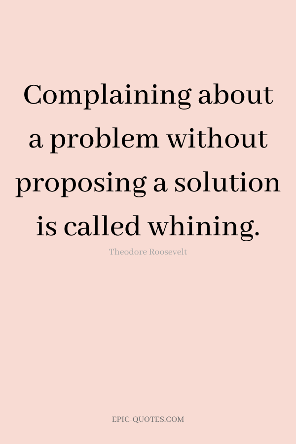 Complaining about a problem without proposing a solution is called whining. -Theodore Roosevelt