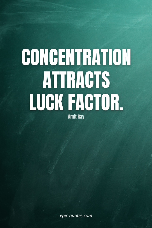Concentration attracts luck factor. -Amit Ray