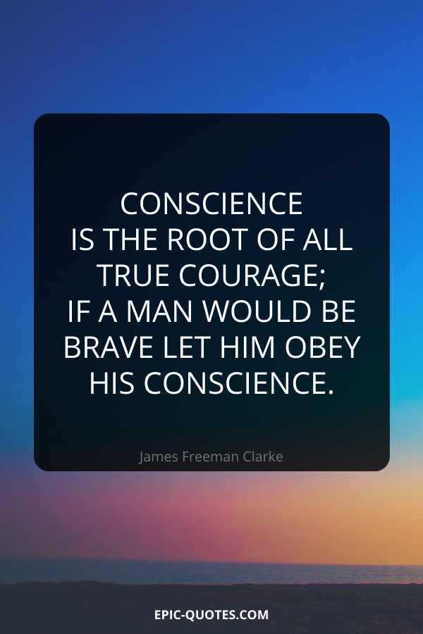 Conscience is the root of all true courage; if a man would be brave let him obey his conscience. -James Freeman Clarke