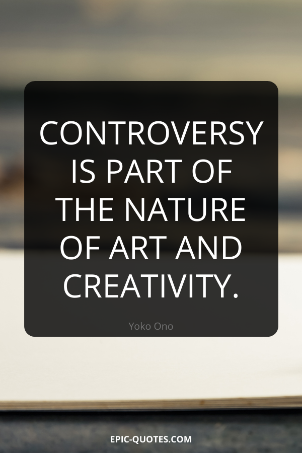Controversy is part of the nature of art and creativity. -Yoko Ono