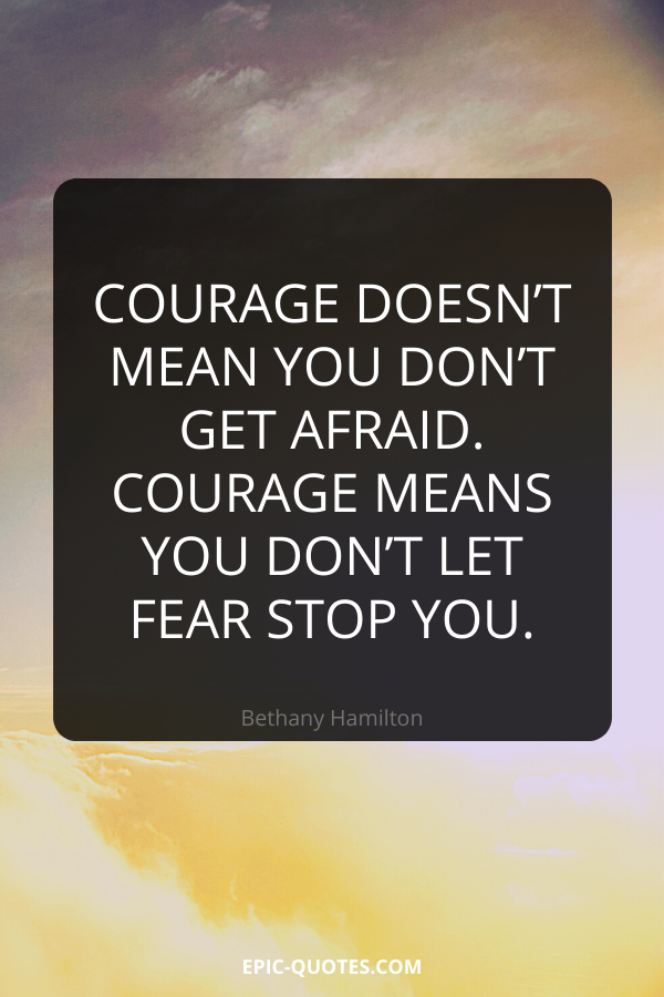 Courage doesn't mean you don't get afraid. Courage means you don't let fear stop you. -Bethany Hamilton