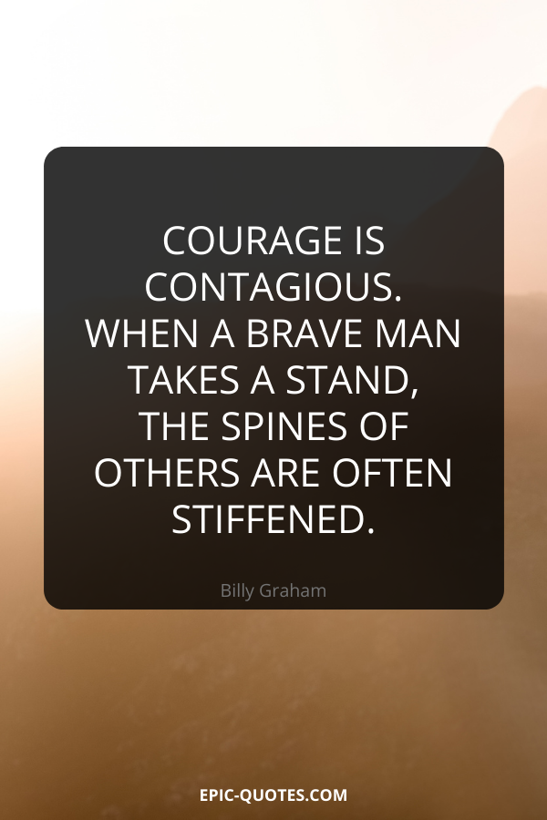 Courage is contagious. When a brave man takes a stand, the spines of others are often stiffened. -Billy Graham