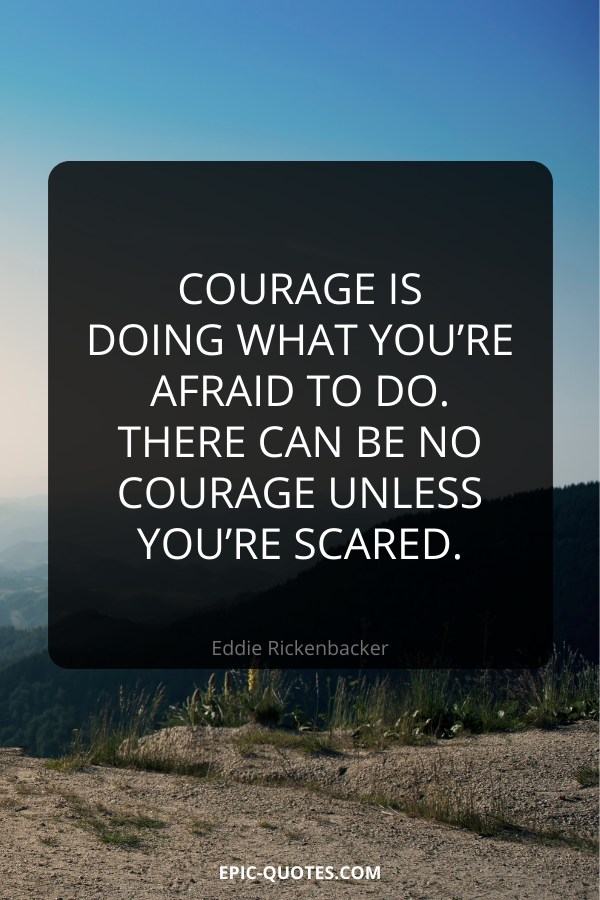 Courage is doing what you're afraid to do. There can be no courage unless you're scared. -Eddie Rickenbacker