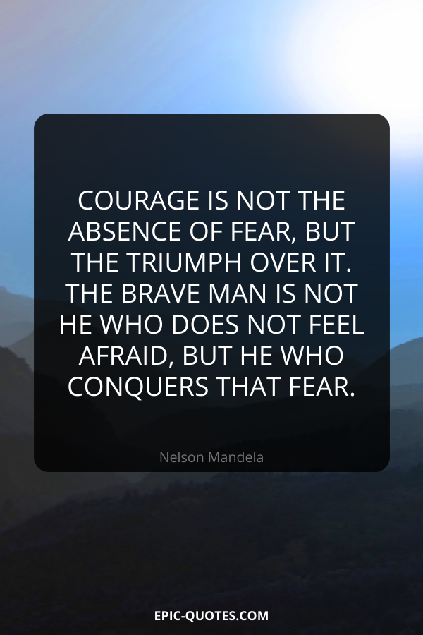 Courage is not the absence of fear, but the triumph over it. The brave man is not he who does not feel afraid, but he who conquers that fear. -Nelson Mandela