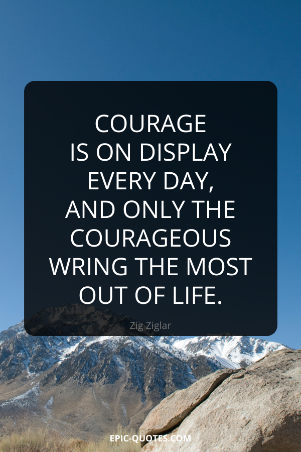 Courage is on display every day, and only the courageous wring the most out of life. -Zig Ziglar