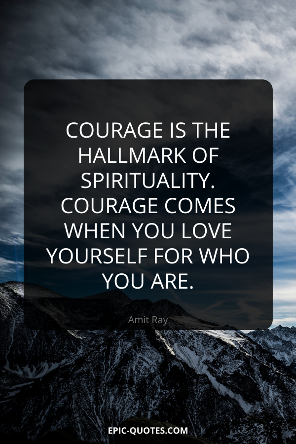 Courage is the hallmark of spirituality. Courage comes when you love yourself for who you are. -Amit Ray