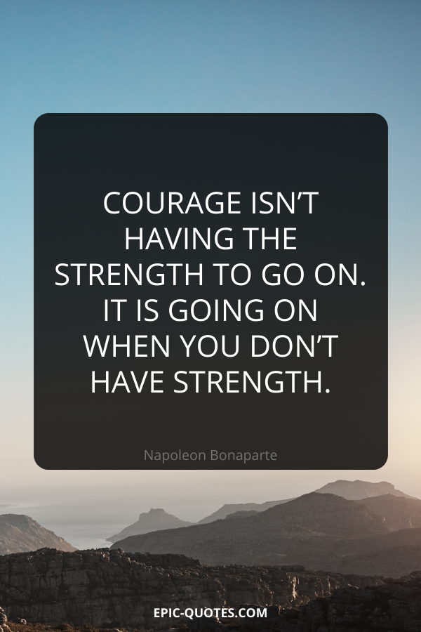 Courage isn't having the strength to go on – it is going on when you don't have strength. -Napoleon Bonaparte