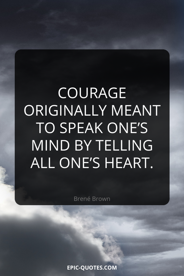 Courage originally meant to speak one's mind by telling all one's heart. -Brené Brown