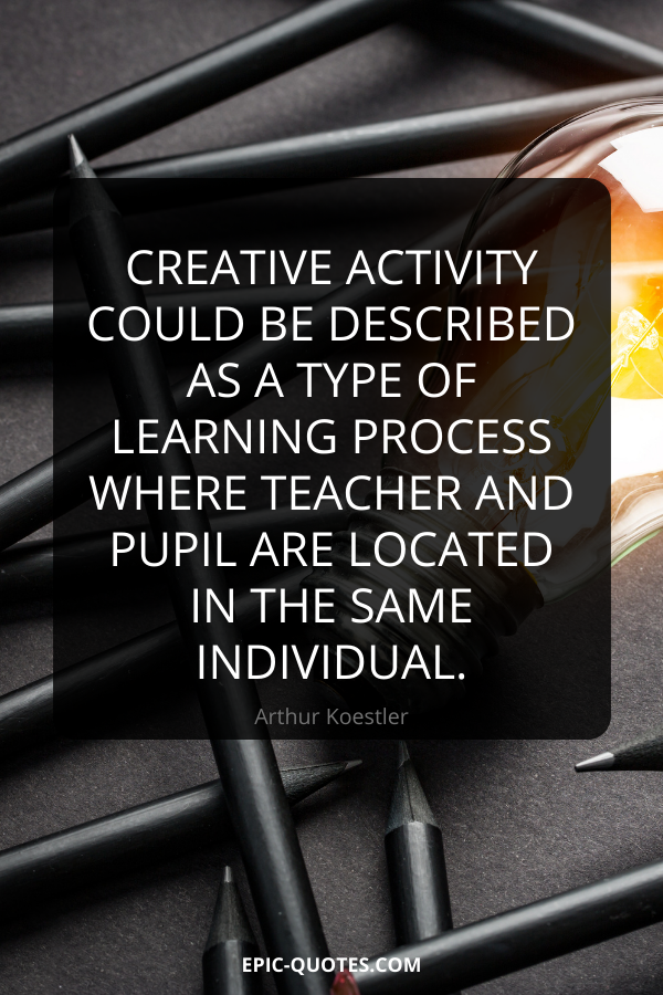 Creative activity could be described as a type of learning process where teacher and pupil are located in the same individual. -Arthur Koestler