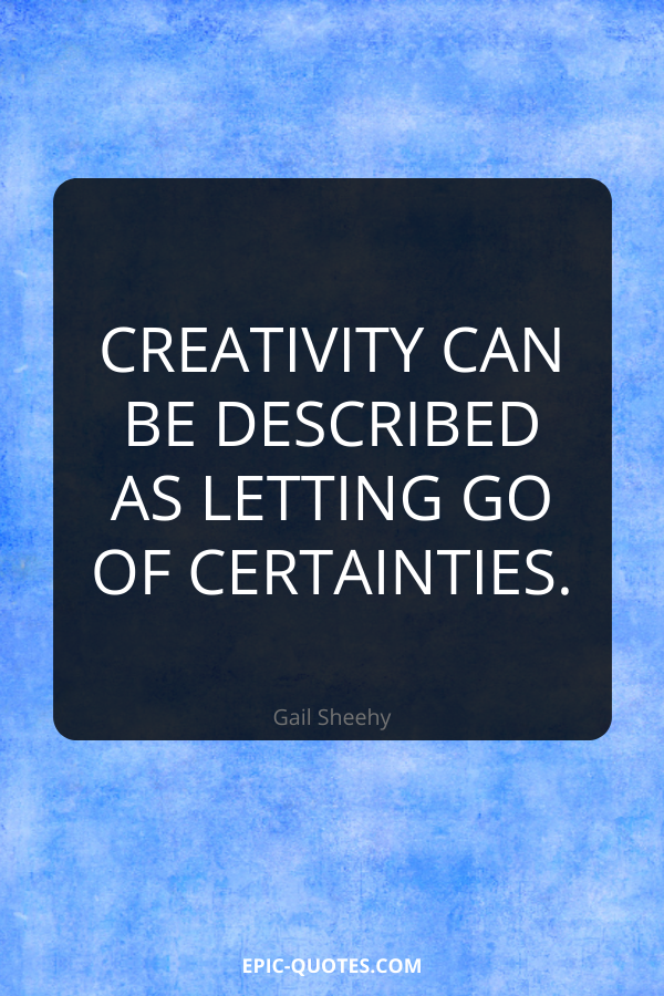 Creativity can be described as letting go of certainties. -Gail Sheehy