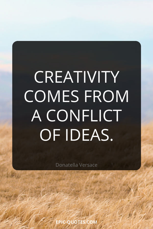 Creativity comes from a conflict of ideas. -Donatella Versace
