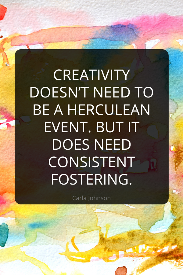 Creativity doesn't need to be a Herculean event. But it does need consistent fostering. -Carla Johnson