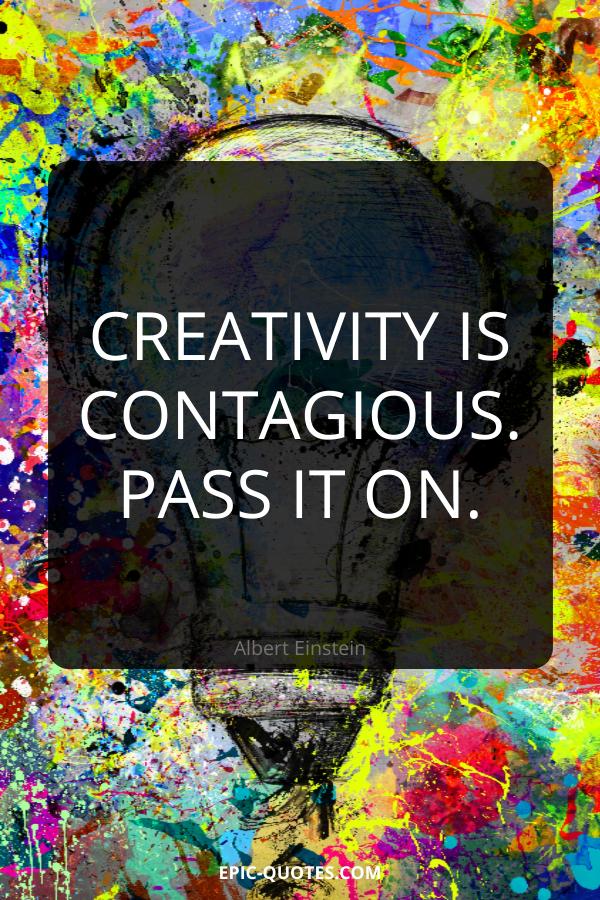 Creativity is contagious. Pass it on. -Albert Einstein