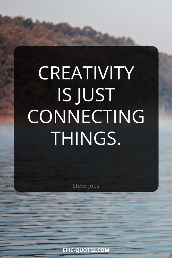 Creativity is just connecting things. -Steve Jobs