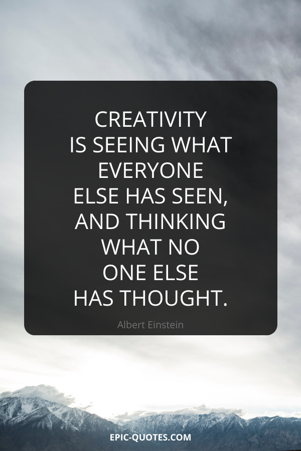 Creativity is seeing what everyone else has seen, and thinking what no one else has thought. -Albert Einstein