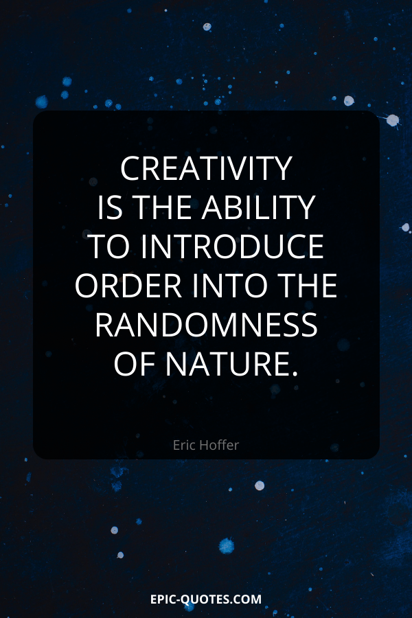 Creativity is the ability to introduce order into the randomness of nature. -Eric Hoffer