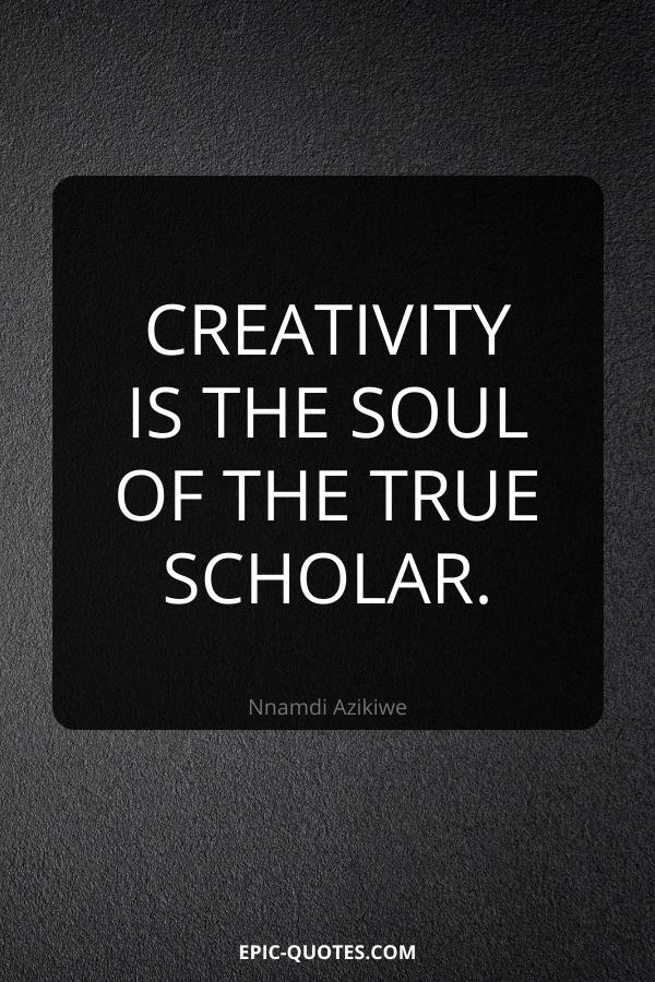 Creativity is the soul of the true scholar. -Nnamdi Azikiwe