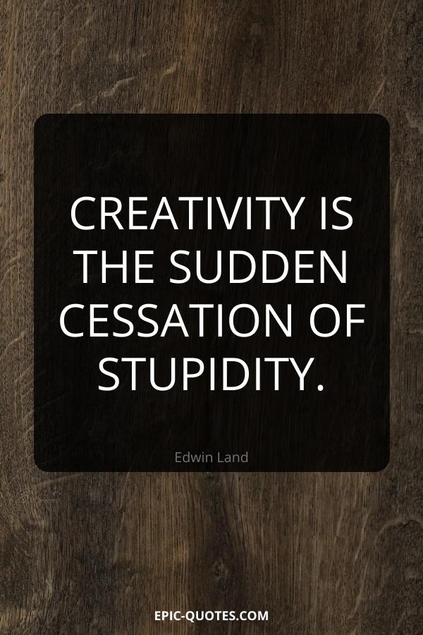 Creativity is the sudden cessation of stupidity. -Edwin Land