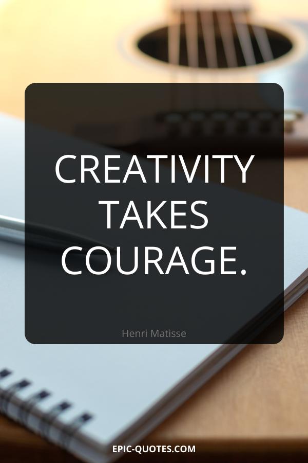 Creativity takes courage. -Henri Matisse