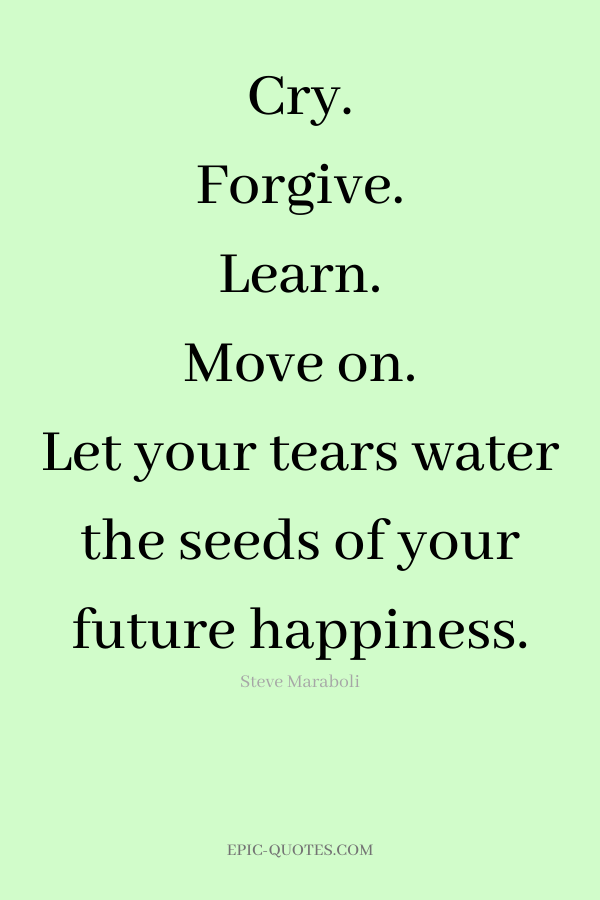 Cry. Forgive. Learn. Move on. Let your tears water the seeds of your future happiness. -Steve Maraboli