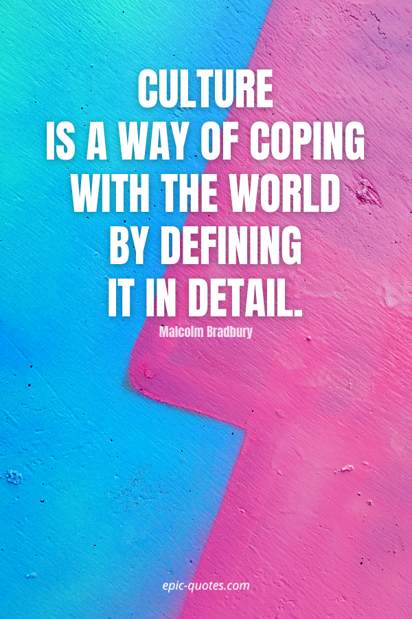 Culture is a way of coping with the world by defining it in detail. -Malcolm Bradbury