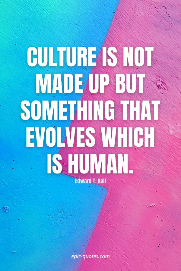 Culture is not made up but something that evolves which is human. -Edward T. Hall