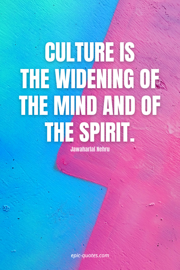 Culture is the widening of the mind and of the spirit. -Jawaharlal Nehru
