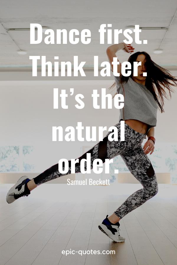 """Dance first. Think later. It's the natural order."" -Samuel Beckett"